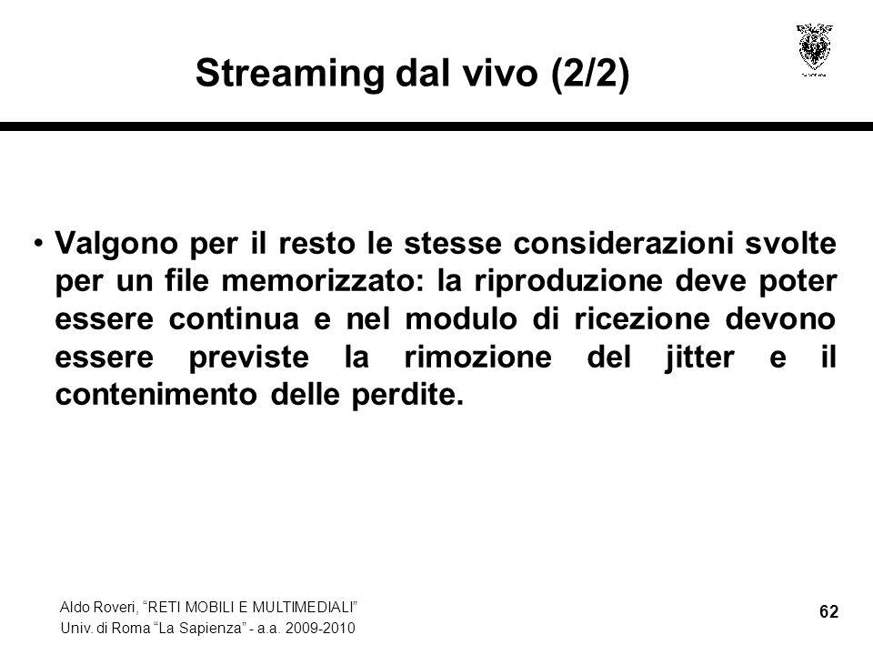 Aldo Roveri, RETI MOBILI E MULTIMEDIALI Univ. di Roma La Sapienza - a.a. 2009-2010 62 Streaming dal vivo (2/2) Valgono per il resto le stesse consider