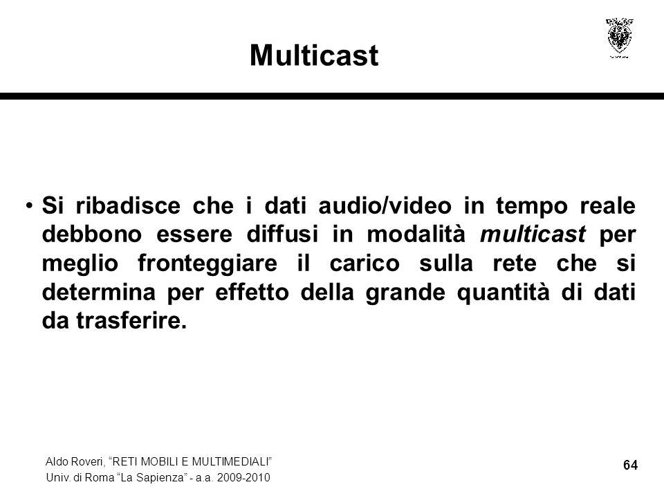 Aldo Roveri, RETI MOBILI E MULTIMEDIALI Univ. di Roma La Sapienza - a.a. 2009-2010 64 Multicast Si ribadisce che i dati audio/video in tempo reale deb