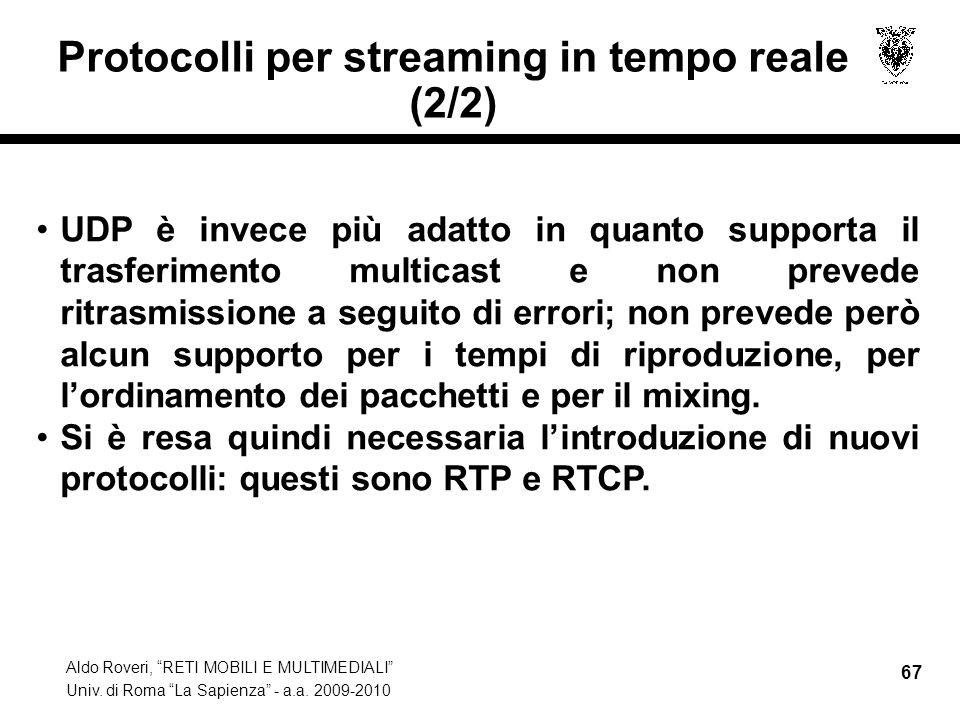 Aldo Roveri, RETI MOBILI E MULTIMEDIALI Univ. di Roma La Sapienza - a.a. 2009-2010 67 Protocolli per streaming in tempo reale (2/2) UDP è invece più a