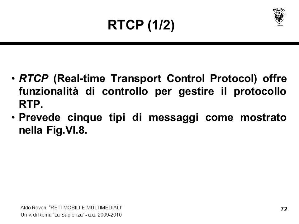 Aldo Roveri, RETI MOBILI E MULTIMEDIALI Univ. di Roma La Sapienza - a.a. 2009-2010 72 RTCP (1/2) RTCP (Real-time Transport Control Protocol) offre fun