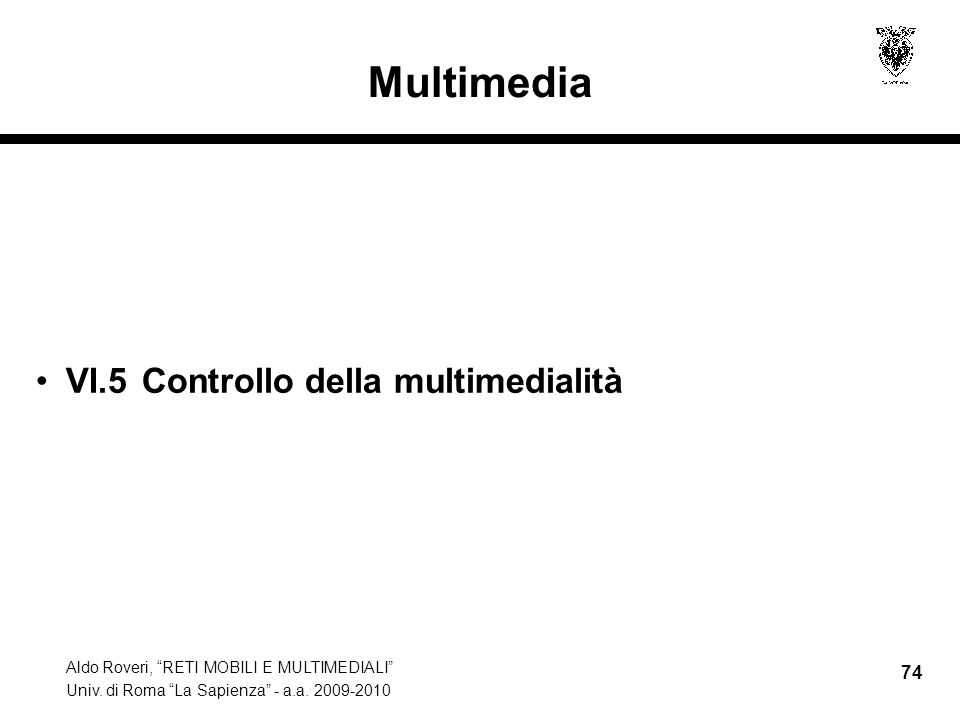 Aldo Roveri, RETI MOBILI E MULTIMEDIALI Univ. di Roma La Sapienza - a.a. 2009-2010 74 Multimedia VI.5 Controllo della multimedialità