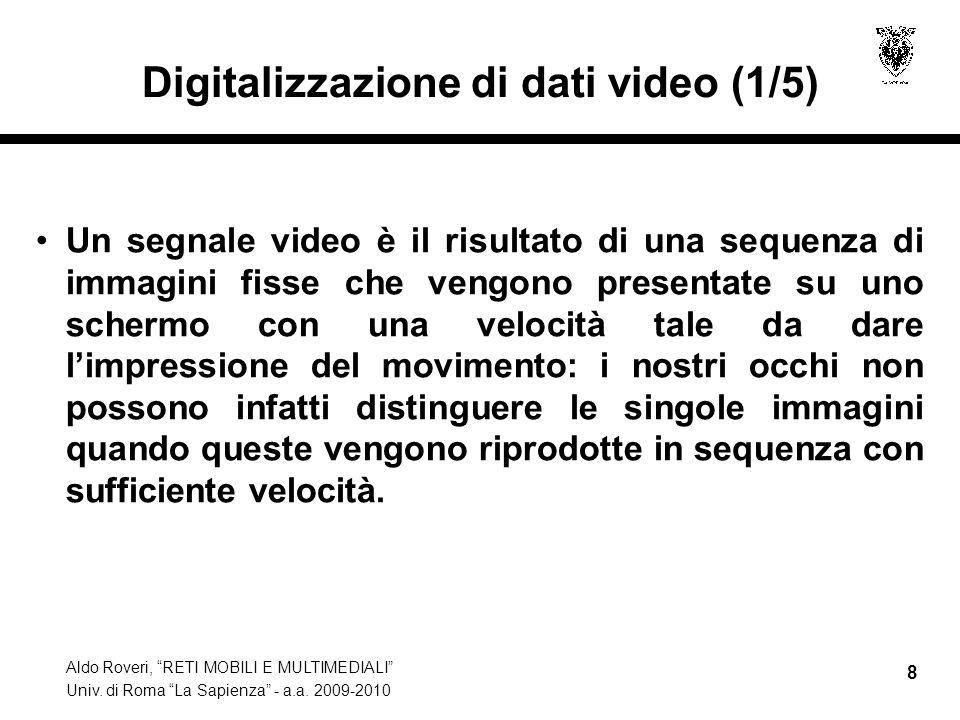 Aldo Roveri, RETI MOBILI E MULTIMEDIALI Univ. di Roma La Sapienza - a.a. 2009-2010 8 Digitalizzazione di dati video (1/5) Un segnale video è il risult