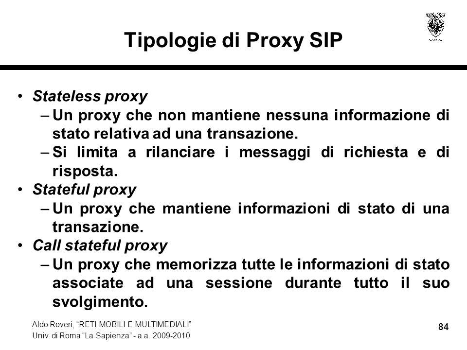 Aldo Roveri, RETI MOBILI E MULTIMEDIALI Univ. di Roma La Sapienza - a.a. 2009-2010 84 Tipologie di Proxy SIP Stateless proxy –Un proxy che non mantien