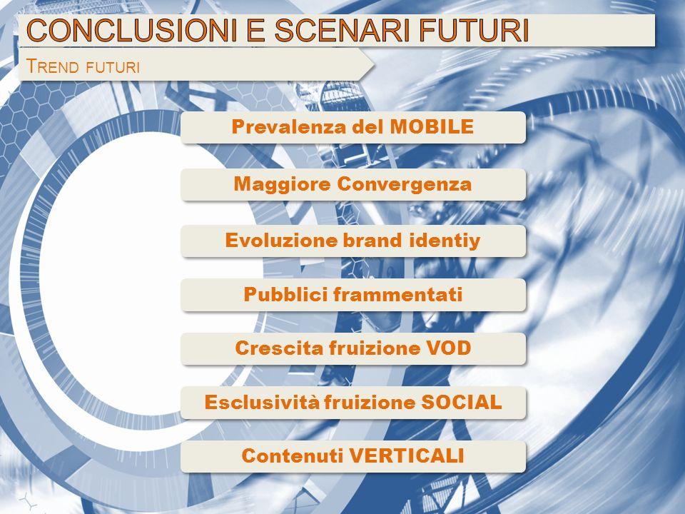 T REND FUTURI Prevalenza del MOBILE Crescita fruizione VOD Esclusività fruizione SOCIAL Maggiore Convergenza Pubblici frammentati Evoluzione brand ide