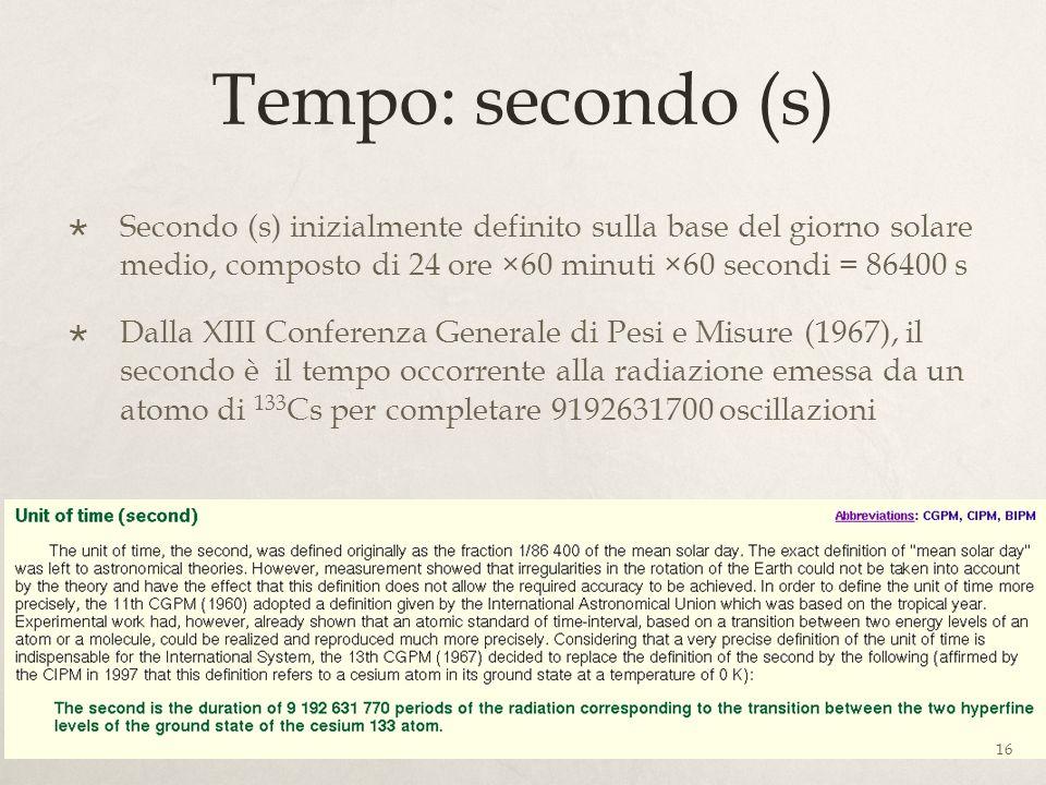 Tempo: secondo (s) Secondo (s) inizialmente definito sulla base del giorno solare medio, composto di 24 ore ×60 minuti ×60 secondi = 86400 s Dalla XII