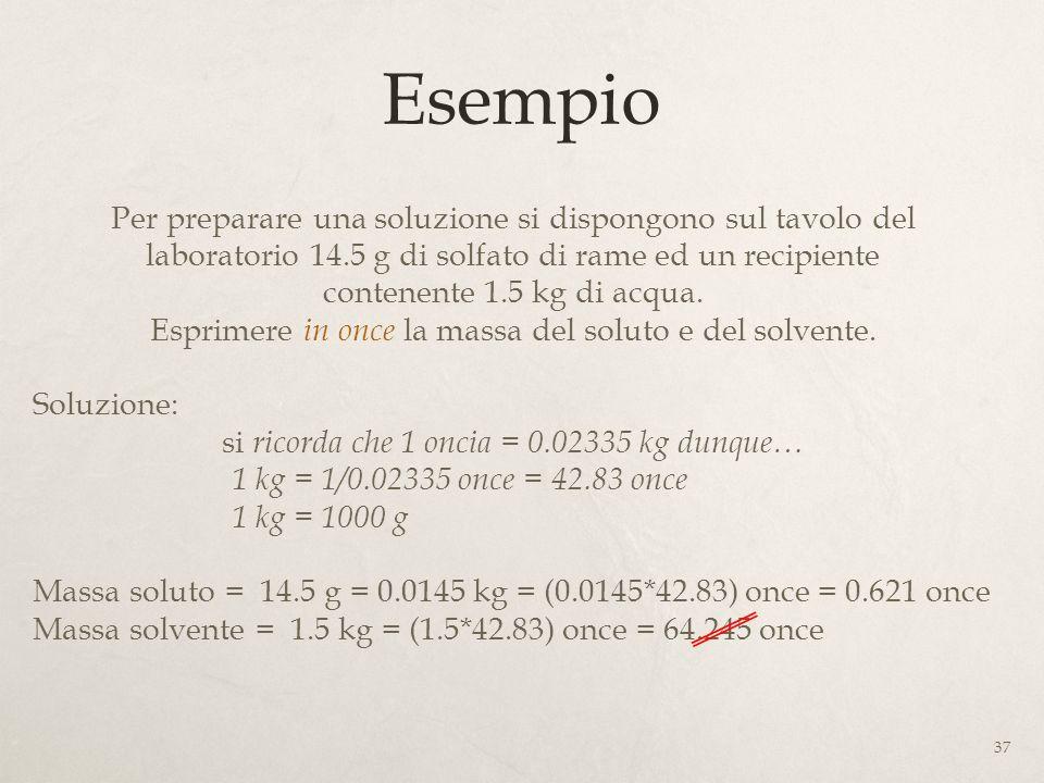 Esempio Per preparare una soluzione si dispongono sul tavolo del laboratorio 14.5 g di solfato di rame ed un recipiente contenente 1.5 kg di acqua. Es