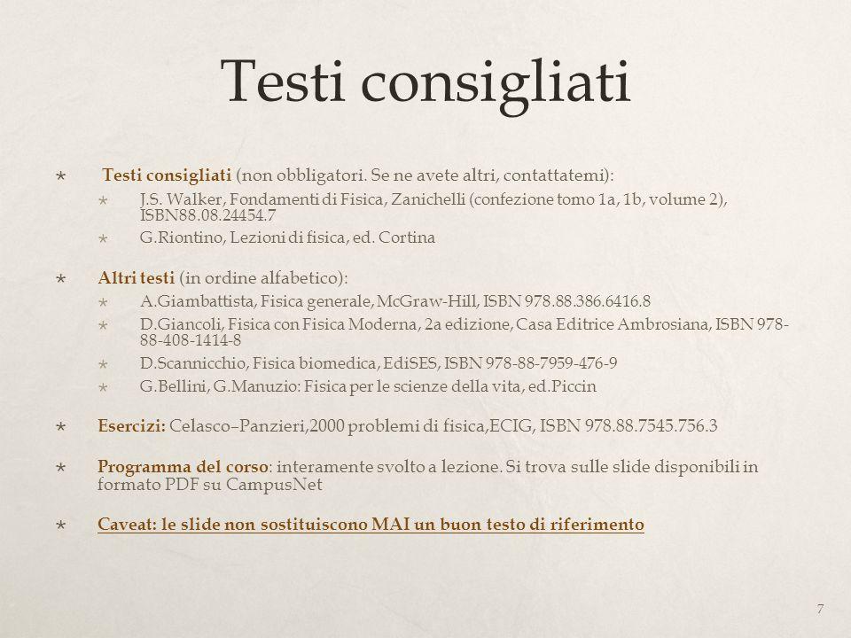Testi consigliati Testi consigliati (non obbligatori. Se ne avete altri, contattatemi): J.S. Walker, Fondamenti di Fisica, Zanichelli (confezione tomo