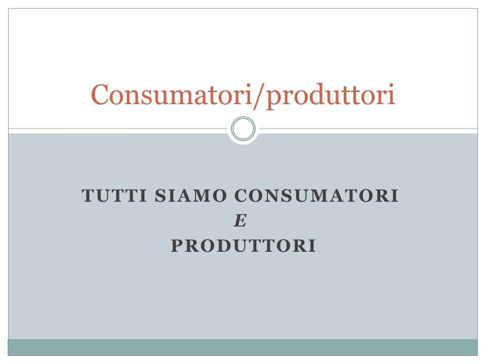 TUTTI SIAMO CONSUMATORI E PRODUTTORI Consumatori/produttori