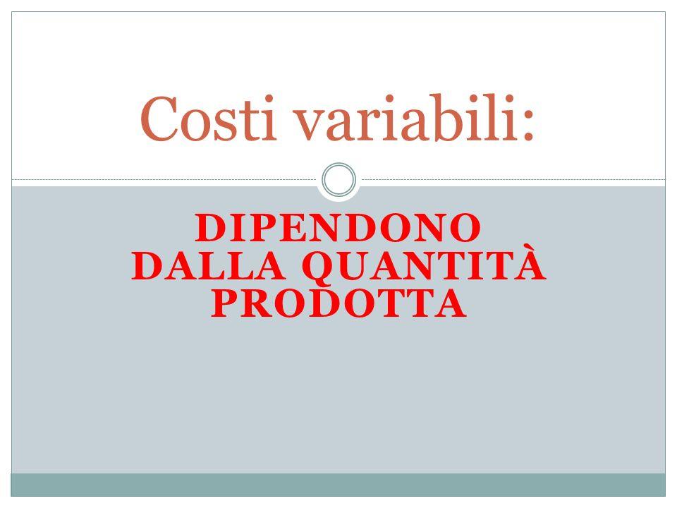 DIPENDONO DALLA QUANTITÀ PRODOTTA Costi variabili: