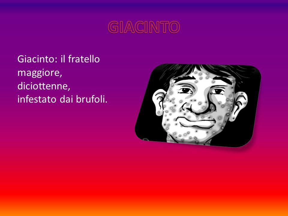 Giacinto: il fratello maggiore, diciottenne, infestato dai brufoli.