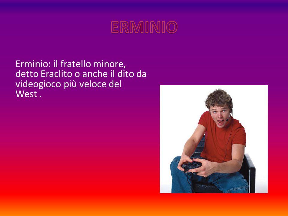 Erminio: il fratello minore, detto Eraclito o anche il dito da videogioco più veloce del West.