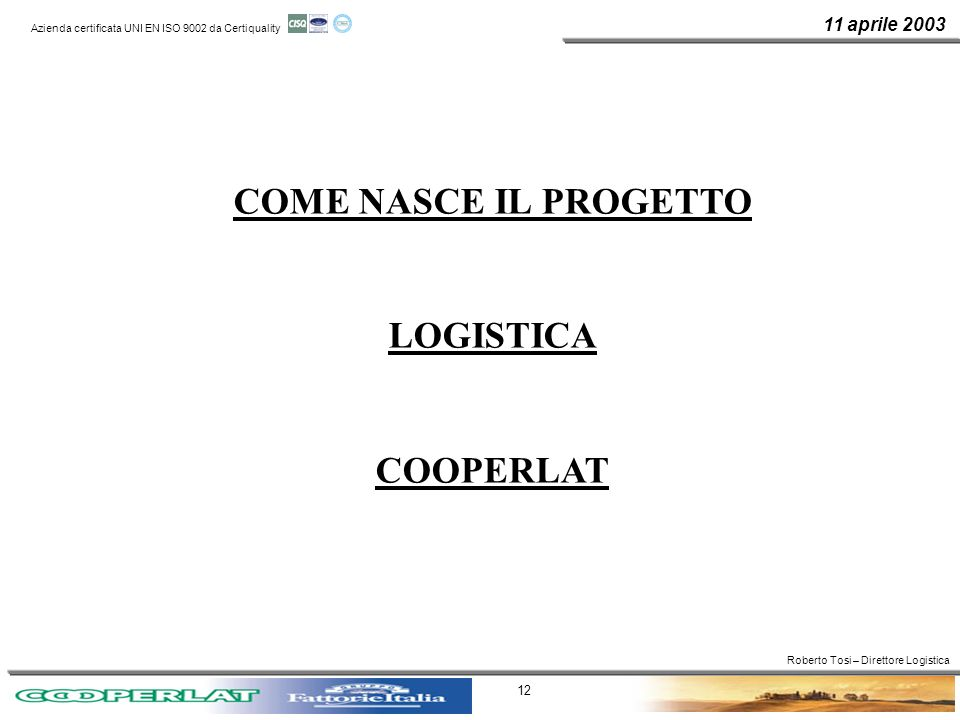 11 aprile 2003 Azienda certificata UNI EN ISO 9002 da Certiquality 12 COME NASCE IL PROGETTO LOGISTICA COOPERLAT Roberto Tosi – Direttore Logistica