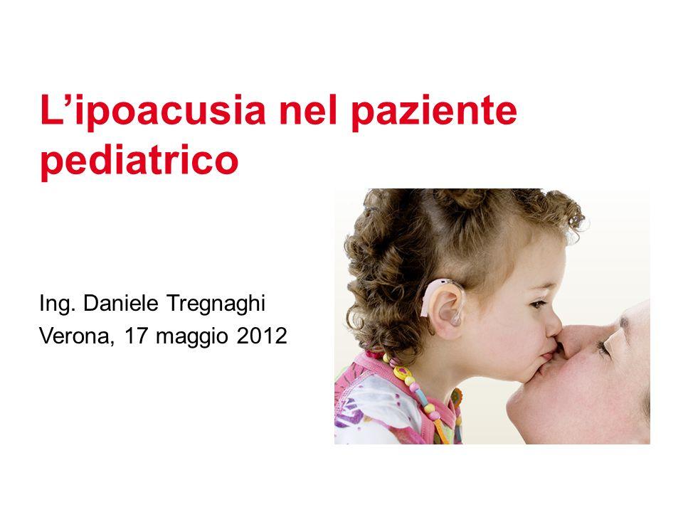 Lipoacusia nel paziente pediatrico Ing. Daniele Tregnaghi Verona, 17 maggio 2012