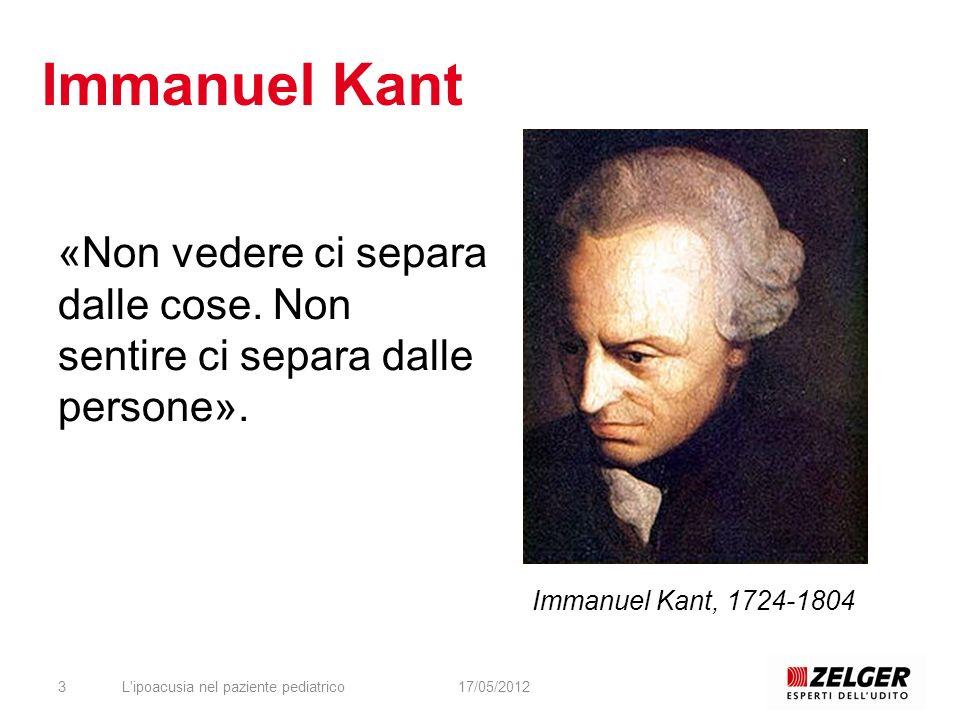 «Non vedere ci separa dalle cose. Non sentire ci separa dalle persone». L'ipoacusia nel paziente pediatrico317/05/2012 Immanuel Kant, 1724-1804 Immanu