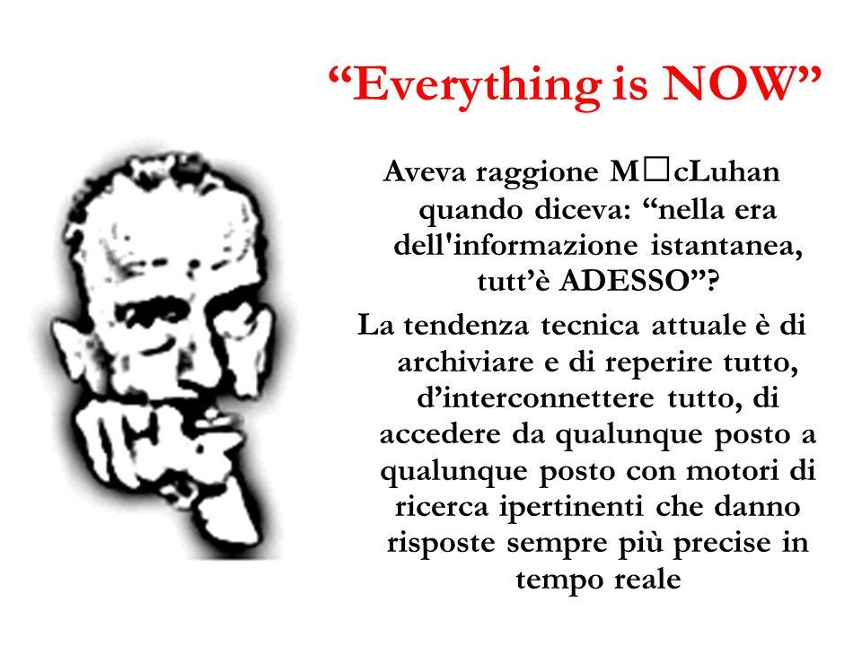 Everything is NOW Aveva raggione McLuhan quando diceva: nella era dell'informazione istantanea, tuttè ADESSO? La tendenza tecnica attuale è di archivi