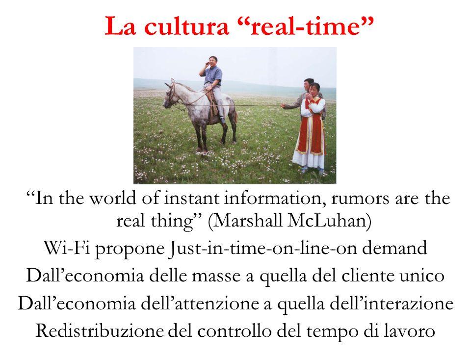 La cultura real-time In the world of instant information, rumors are the real thing (Marshall McLuhan) Wi-Fi propone Just-in-time-on-line-on demand Dalleconomia delle masse a quella del cliente unico Dalleconomia dellattenzione a quella dellinterazione Redistribuzione del controllo del tempo di lavoro