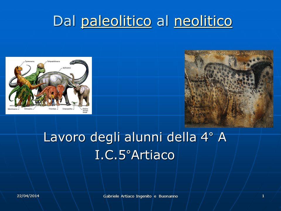 22/04/2014 Gabriele Artiaco Ingenito e Buonanno 1 Lavoro degli alunni della 4° A I.C.5°Artiaco Dal paleolitico al neolitico paleoliticoneoliticopaleoliticoneolitico