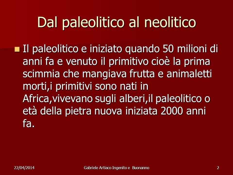 22/04/2014Gabriele Artiaco Ingenito e Buonanno2 Dal paleolitico al neolitico Il paleolitico e iniziato quando 50 milioni di anni fa e venuto il primit