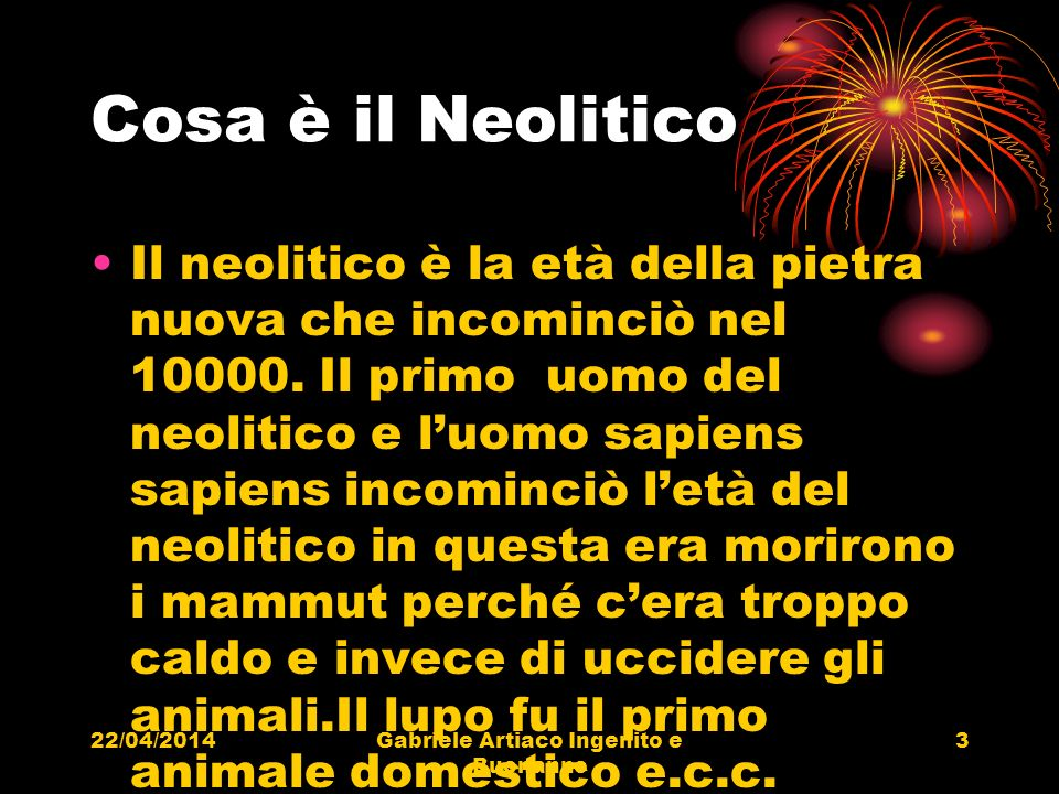 22/04/2014Gabriele Artiaco Ingenito e Buonanno 3 Cosa è il Neolitico Il neolitico è la età della pietra nuova che incominciò nel 10000. Il primo uomo