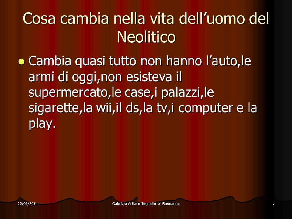 Gabriele Artiaco Ingenito e Buonanno 5 22/04/2014 Cosa cambia nella vita delluomo del Neolitico Cambia quasi tutto non hanno lauto,le armi di oggi,non esisteva il supermercato,le case,i palazzi,le sigarette,la wii,il ds,la tv,i computer e la play.