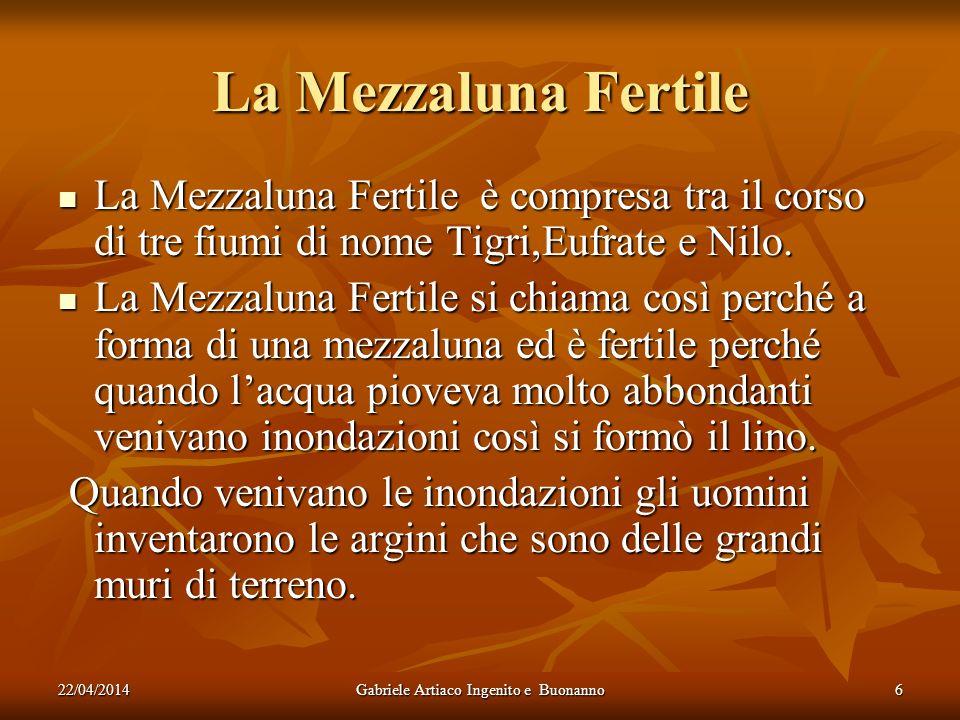 22/04/2014Gabriele Artiaco Ingenito e Buonanno6 La Mezzaluna Fertile La Mezzaluna Fertile è compresa tra il corso di tre fiumi di nome Tigri,Eufrate e Nilo.