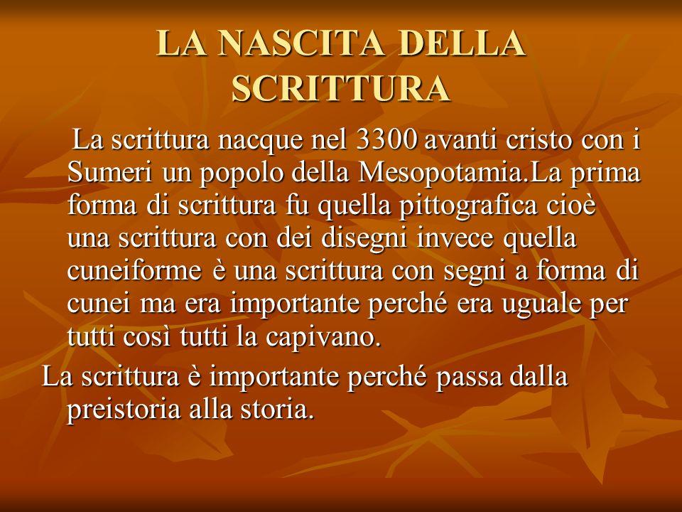 LA NASCITA DELLA SCRITTURA La scrittura nacque nel 3300 avanti cristo con i Sumeri un popolo della Mesopotamia.La prima forma di scrittura fu quella p