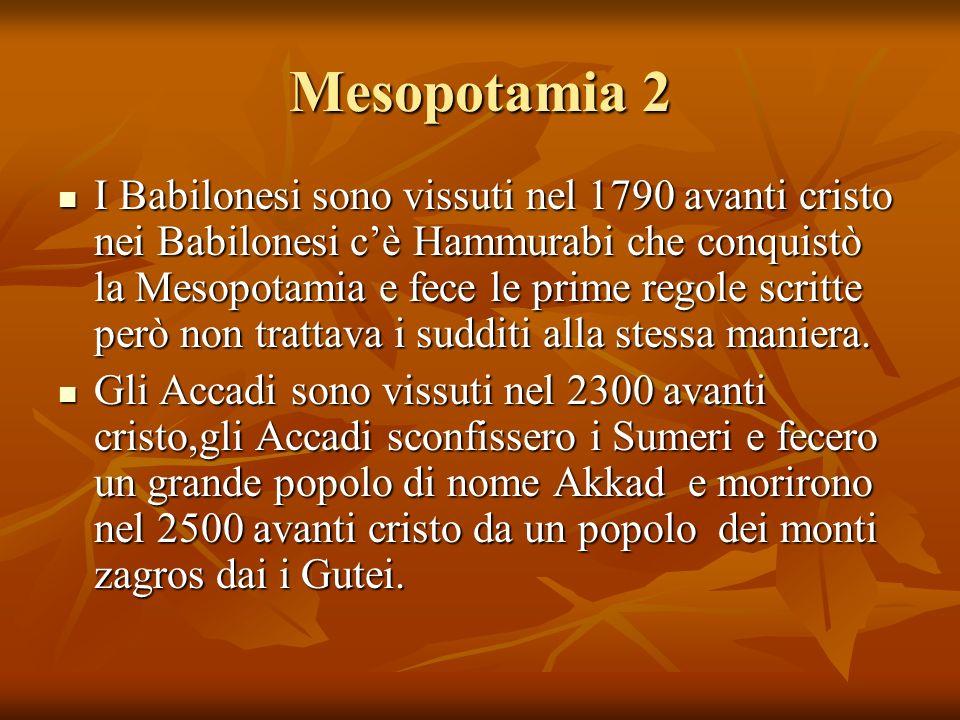 Mesopotamia 2 I Babilonesi sono vissuti nel 1790 avanti cristo nei Babilonesi cè Hammurabi che conquistò la Mesopotamia e fece le prime regole scritte però non trattava i sudditi alla stessa maniera.