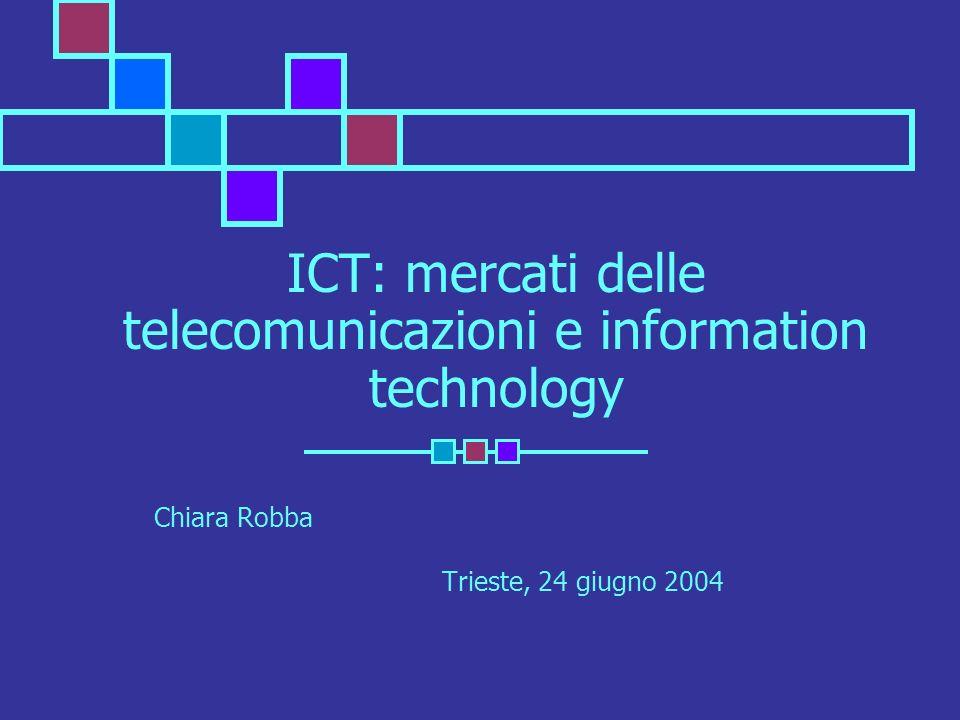 ICT: mercati delle telecomunicazioni e information technology Chiara Robba Trieste, 24 giugno 2004
