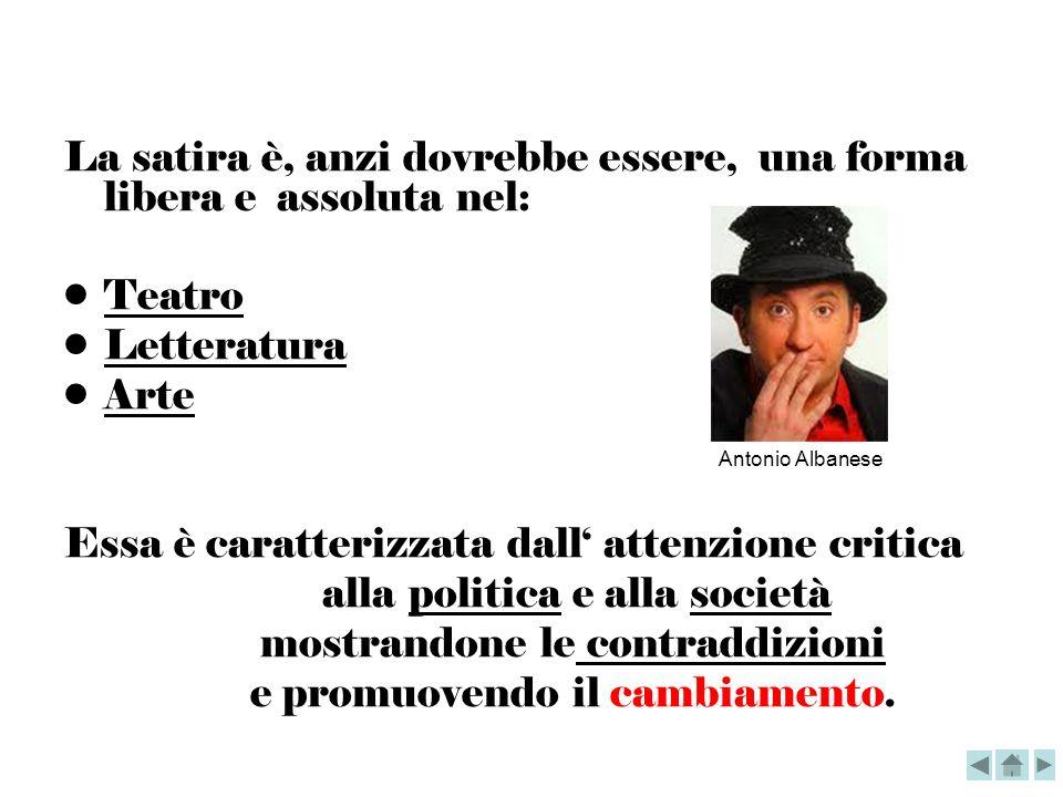 La satira è, anzi dovrebbe essere, una forma libera e assoluta nel: Teatro Letteratura Arte Essa è caratterizzata dall attenzione critica alla politic