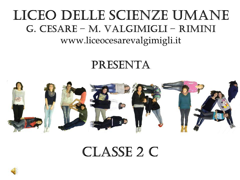 Liceo delle SCIENZE UMANE G. Cesare – M. Valgimigli – Rimini www.liceocesarevalgimigli.it PRESENTA CLASSE 2 C