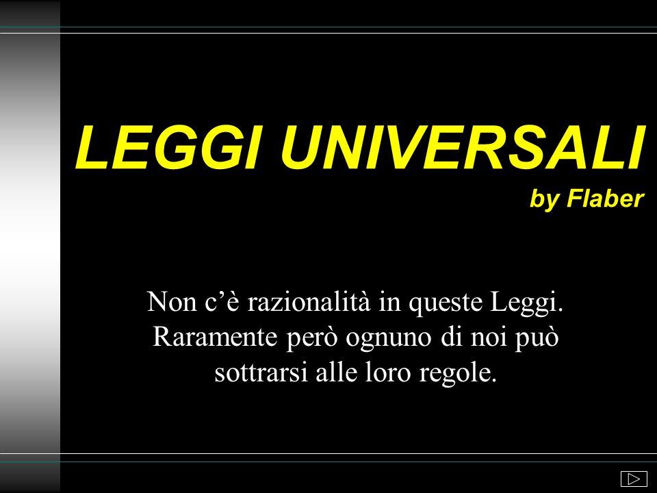 LEGGI UNIVERSALI by Flaber Non cè razionalità in queste Leggi.