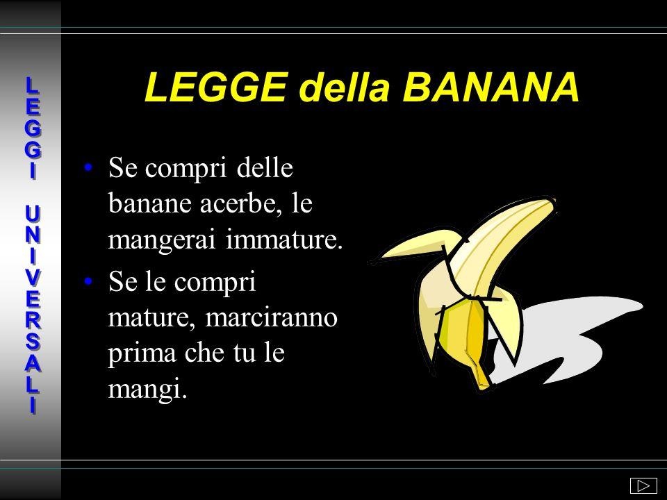 LEGGE della BANANA Se compri delle banane acerbe, le mangerai immature.