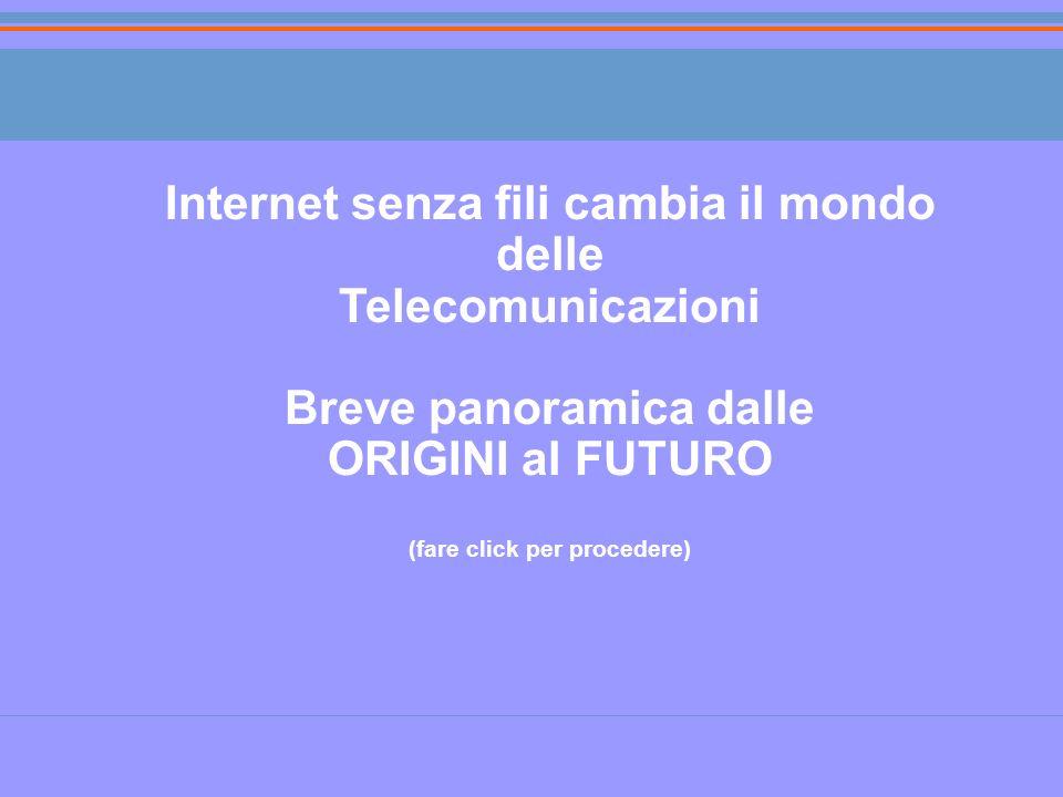 Internet senza fili cambia il mondo delle Telecomunicazioni Breve panoramica dalle ORIGINI al FUTURO (fare click per procedere)