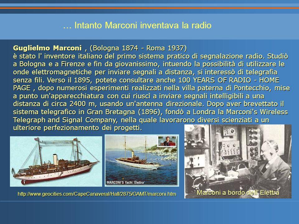 … Intanto Marconi inventava la radio Guglielmo Marconi, (Bologna 1874 - Roma 1937) è stato l inventore italiano del primo sistema pratico di segnalazione radio.