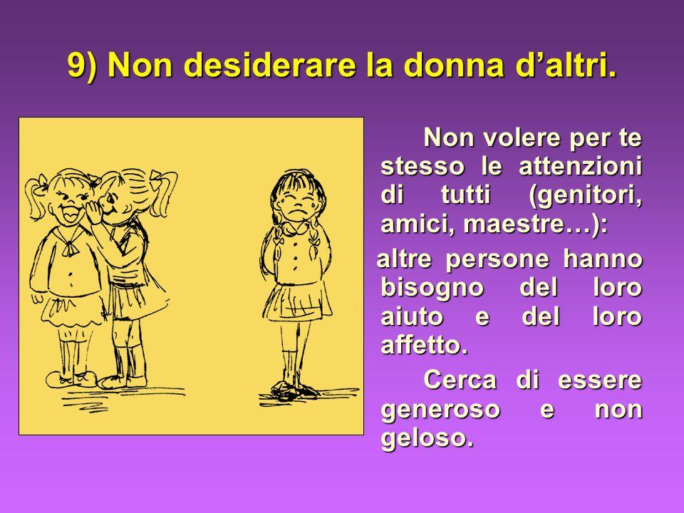 9) Non desiderare la donna daltri. Non volere per te stesso le attenzioni di tutti (genitori, amici, maestre…): altre persone hanno bisogno del loro a