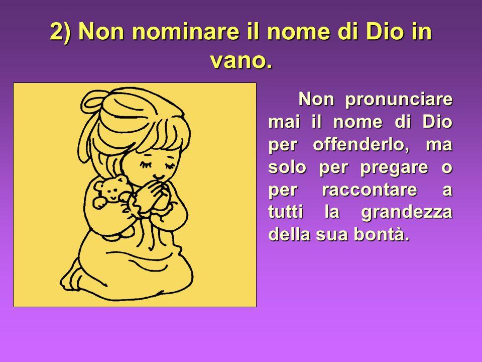 2) Non nominare il nome di Dio in vano. Non pronunciare mai il nome di Dio per offenderlo, ma solo per pregare o per raccontare a tutti la grandezza d