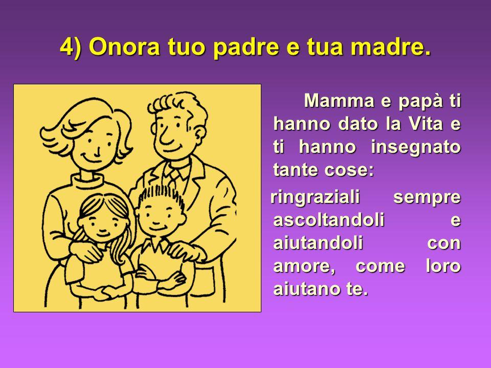 4) Onora tuo padre e tua madre. Mamma e papà ti hanno dato la Vita e ti hanno insegnato tante cose: ringraziali sempre ascoltandoli e aiutandoli con a