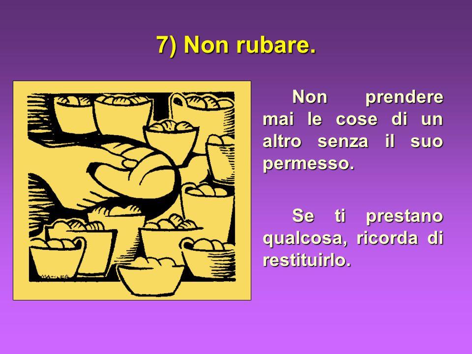 7) Non rubare. Non prendere mai le cose di un altro senza il suo permesso. Se ti prestano qualcosa, ricorda di restituirlo.