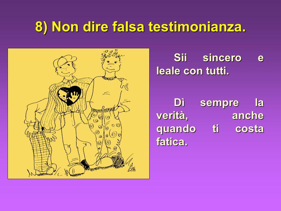 8) Non dire falsa testimonianza. Sii sincero e leale con tutti. Dì sempre la verità, anche quando ti costa fatica.