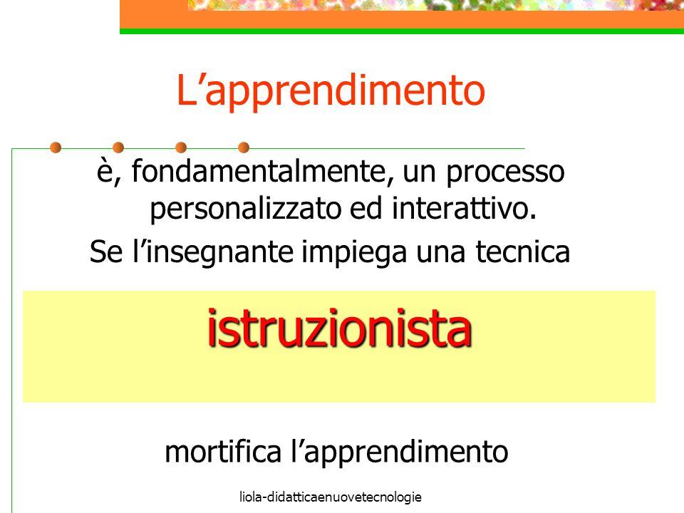 liola-didatticaenuovetecnologie Lapprendimento è, fondamentalmente, un processo personalizzato ed interattivo.