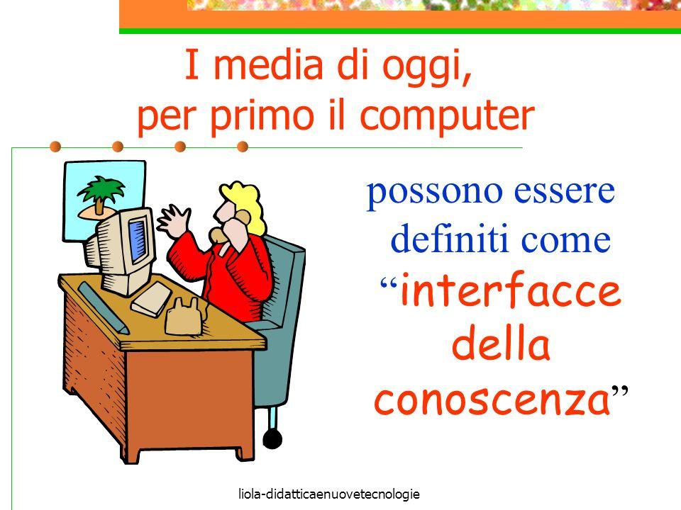 liola-didatticaenuovetecnologie I media di oggi, per primo il computer possono essere definiti come interfacce della conoscenza