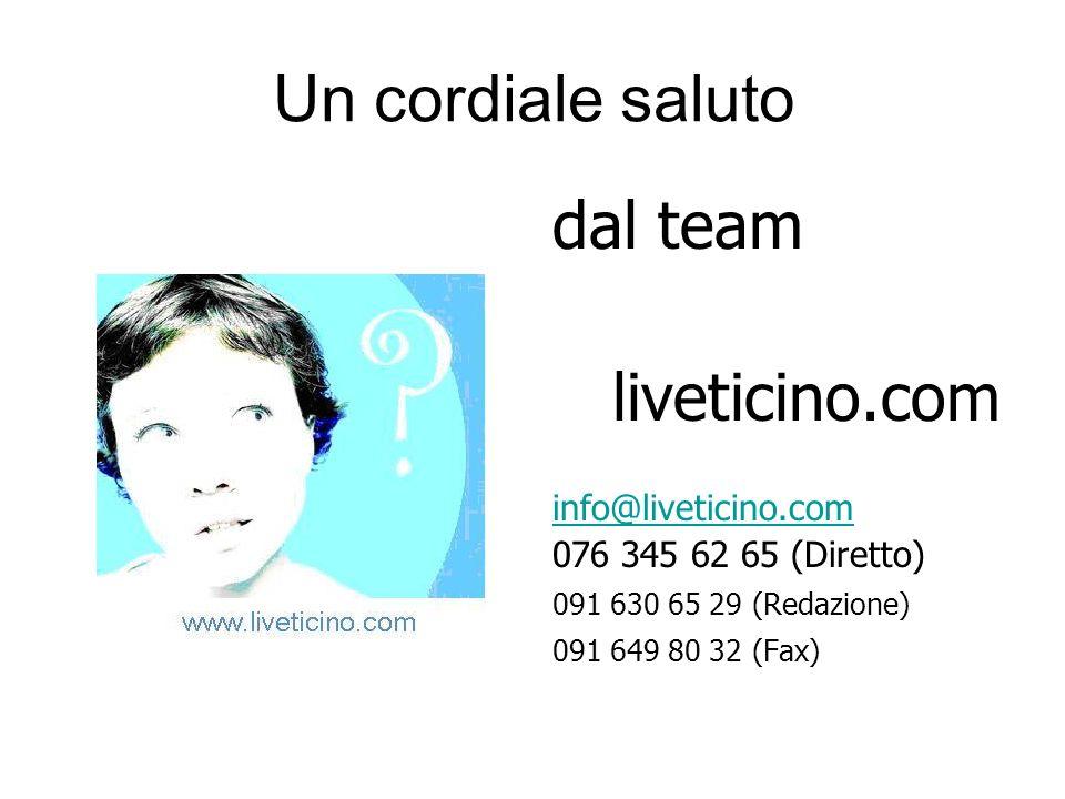 Un cordiale saluto dal team liveticino.com info@liveticino.com 076 345 62 65 (Diretto) 091 630 65 29 (Redazione) 091 649 80 32 (Fax)