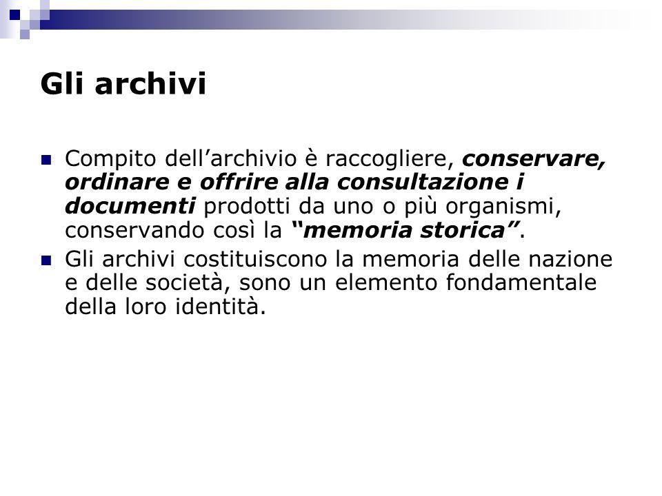 Gli archivi Compito dellarchivio è raccogliere, conservare, ordinare e offrire alla consultazione i documenti prodotti da uno o più organismi, conserv