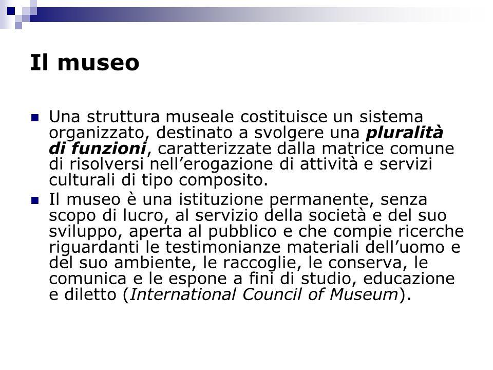 Il museo Una struttura museale costituisce un sistema organizzato, destinato a svolgere una pluralità di funzioni, caratterizzate dalla matrice comune