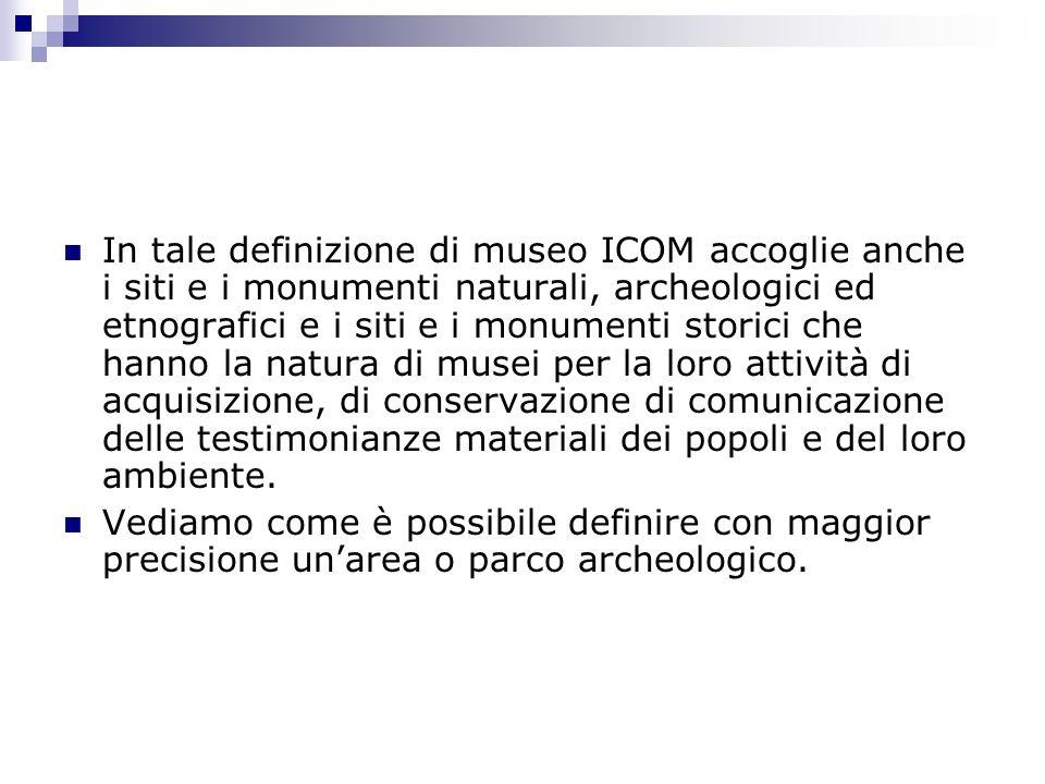 In tale definizione di museo ICOM accoglie anche i siti e i monumenti naturali, archeologici ed etnografici e i siti e i monumenti storici che hanno l