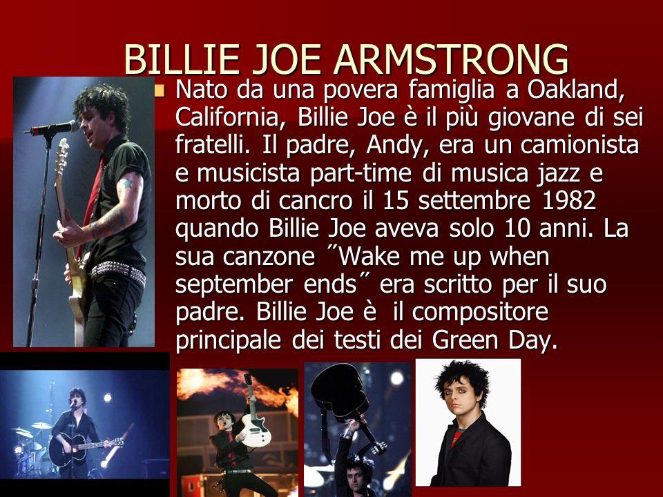 BILLIE JOE ARMSTRONG BILLIE JOE ARMSTRONG Nato da una povera famiglia a Oakland, California, Billie Joe è il più giovane di sei fratelli. Il padre, An
