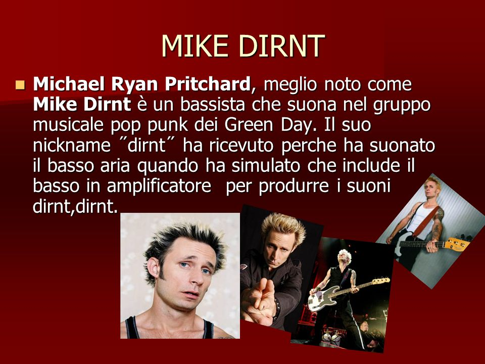 MIKE DIRNT Michael Ryan Pritchard, meglio noto come Mike Dirnt è un bassista che suona nel gruppo musicale pop punk dei Green Day. Il suo nickname ˝di