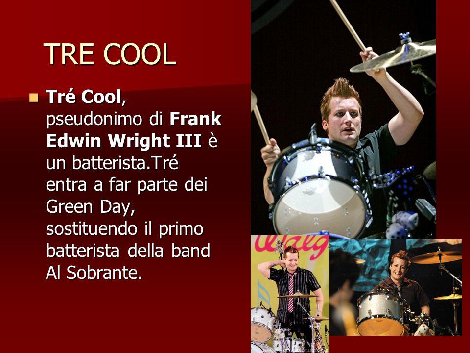 TRE COOL Tré Cool, pseudonimo di Frank Edwin Wright III è un batterista.Tré entra a far parte dei Green Day, sostituendo il primo batterista della ban