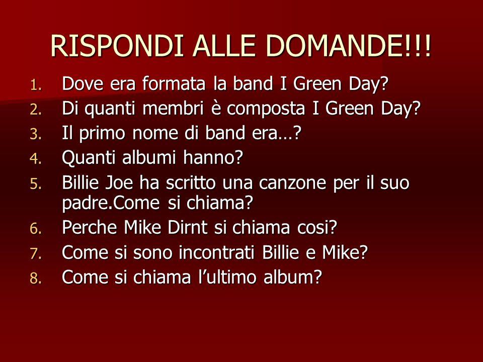 RISPONDI ALLE DOMANDE!!! 1. Dove era formata la band I Green Day? 2. Di quanti membri è composta I Green Day? 3. Il primo nome di band era…? 4. Quanti