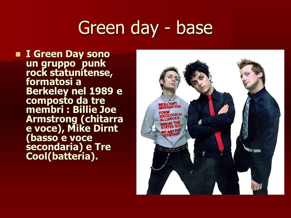 Green day - base I Green Day sono un gruppo punk rock statunitense, formatosi a Berkeley nel 1989 e composto da tre membri : Billie Joe Armstrong (chi